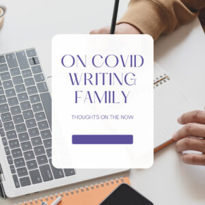 On Covid, Writing, and Family